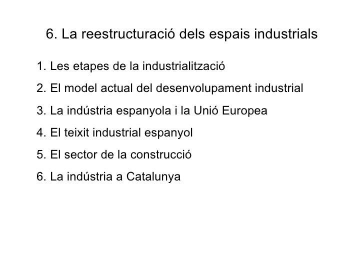 6. La reestructuració dels espais industrials <ul><li>Les etapes de la industrialització </li></ul><ul><li>El model actual...