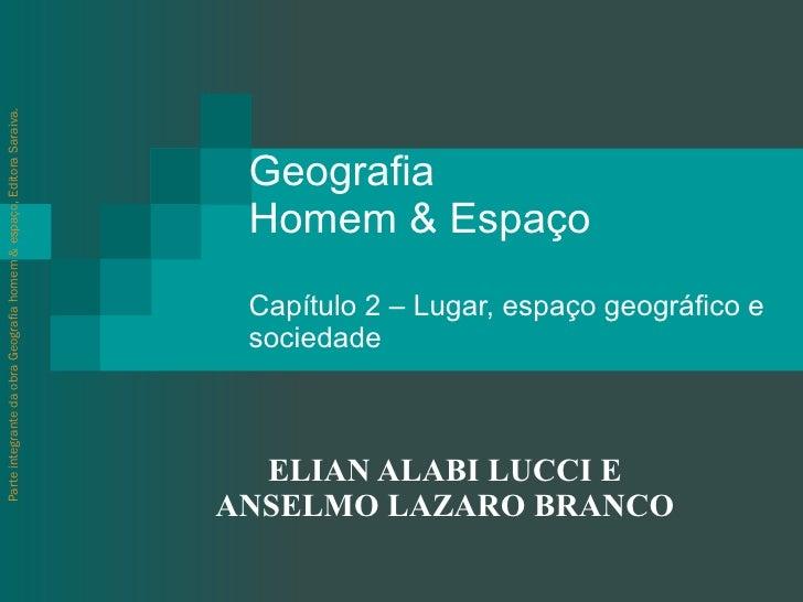 Geografia  Homem & Espaço  Capítulo 2 – Lugar, espaço geográfico e sociedade ELIAN ALABI LUCCI E ANSELMO LAZARO BRANCO Par...