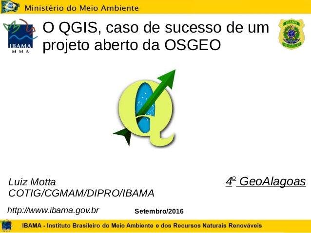 Setembro/2016 O QGIS, caso de sucesso de um projeto aberto da OSGEO Luiz Motta COTIG/CGMAM/DIPRO/IBAMA http://www.ibama.go...