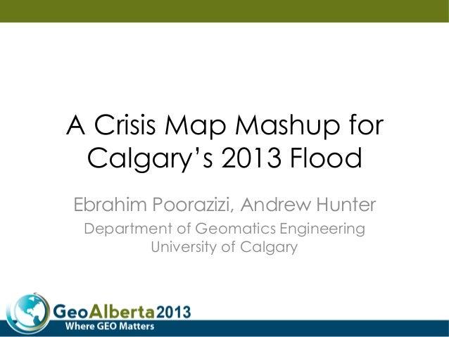 A Crisis Map Mashup for Calgary's 2013 Flood Ebrahim Poorazizi, Andrew Hunter Department of Geomatics Engineering Universi...
