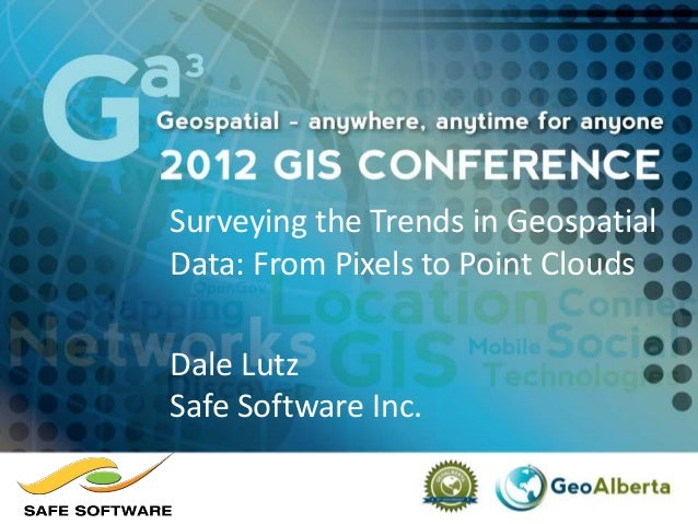 Surveying the Trends in Geospatial Data: From Pixels to Point Clouds Dale Lutz Safe Software Inc.
