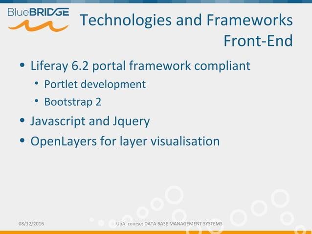 Technologies and Frameworks Front-End • Liferay 6.2 portal framework compliant • Portlet development • Bootstrap 2 • Javas...