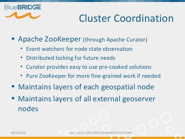 Cluster Coordination • Apache ZooKeeper (through Apache Curator) • Event watchers for node state observation • Distributed...