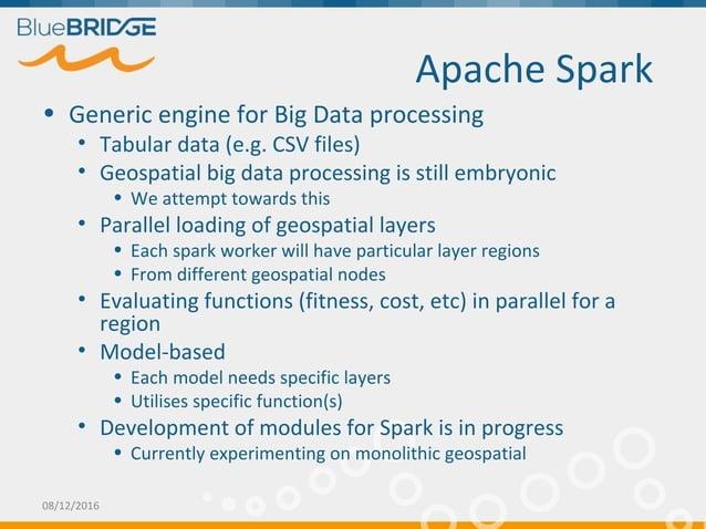 Apache Spark • Generic engine for Big Data processing • Tabular data (e.g. CSV files) • Geospatial big data processing is ...