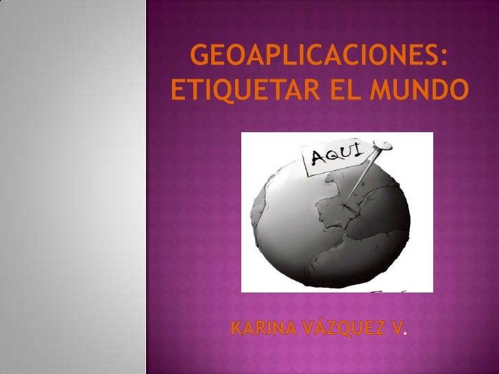 Geoaplicaciones: etiquetar el mundoKarina Vázquez V.<br />