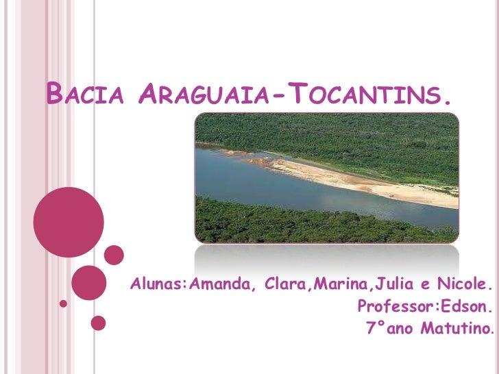 Bacia Araguaia-Tocantins.<br />Alunas:Amanda, Clara,Marina,Julia e Nicole.<br />Professor:Edson.<br />7°ano Matutino.<br />