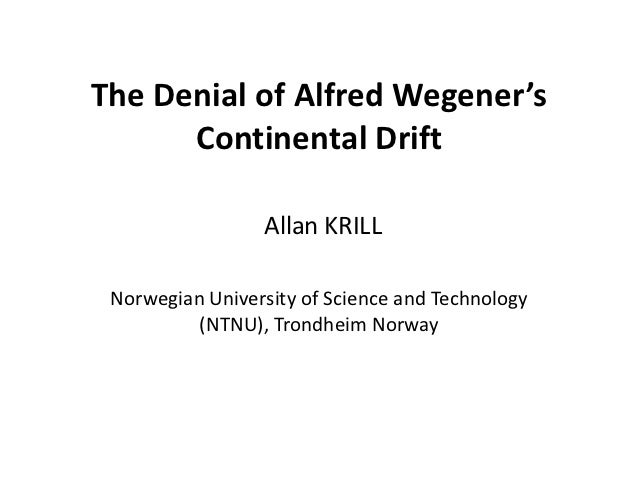 The Denial of Alfred Wegener's      Continental Drift                 Allan KRILL Norwegian University of Science and Tech...