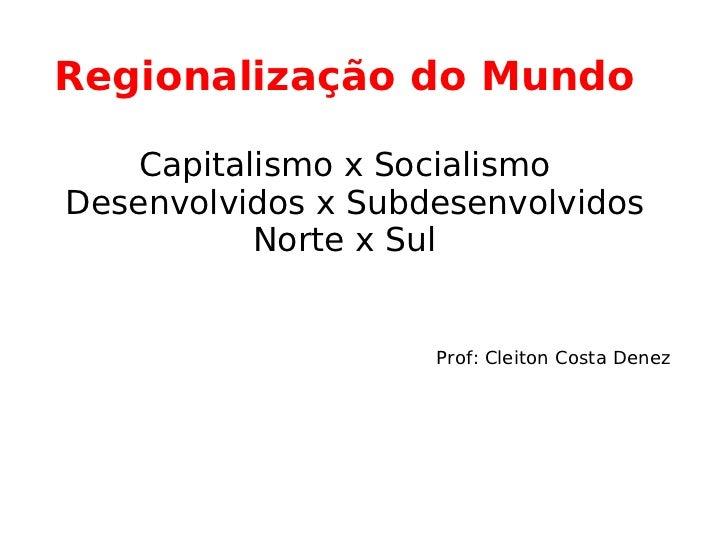 Regionalização do Mundo  Capitalismo x Socialismo   Desenvolvidos x Subdesenvolvidos Norte x Sul   Prof: Cleiton Costa Denez