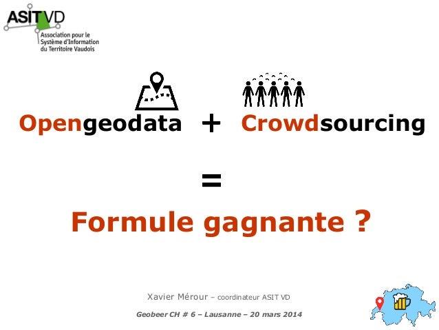 Xavier Mérour – coordinateur ASIT VD Geobeer CH # 6 – Lausanne – 20 mars 2014 CrowdsourcingOpengeodata Formule gagnante ?
