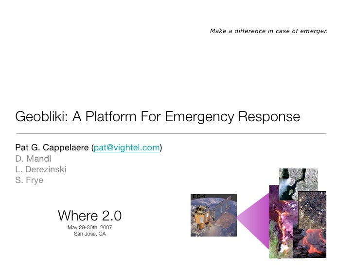 Make a difference in case of emergency!     Geobliki: A Platform For Emergency Response  Pat G. Cappelaere (pat@vightel.co...