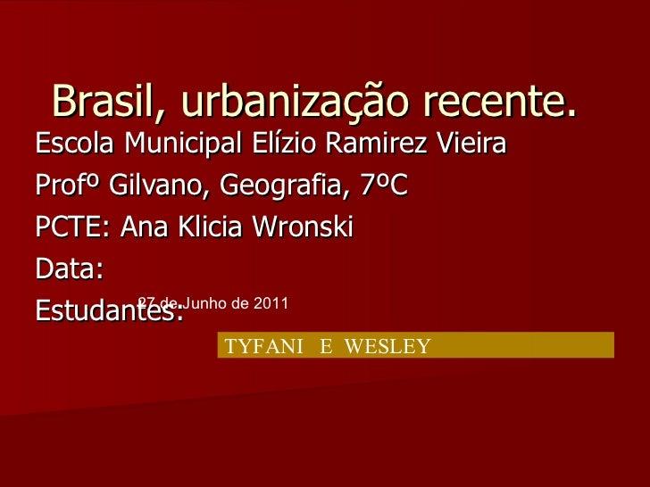 Brasil, urbanização recente. Escola Municipal Elízio Ramirez Vieira Profº Gilvano, Geografia, 7ºC  PCTE: Ana Klicia Wronsk...