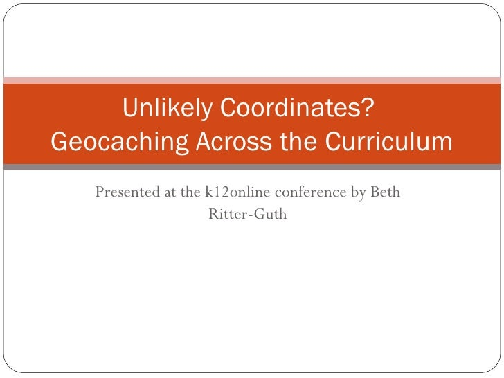 Presented at the k12online conference by Beth Ritter-Guth Unlikely Coordinates?  Geocaching Across the Curriculum