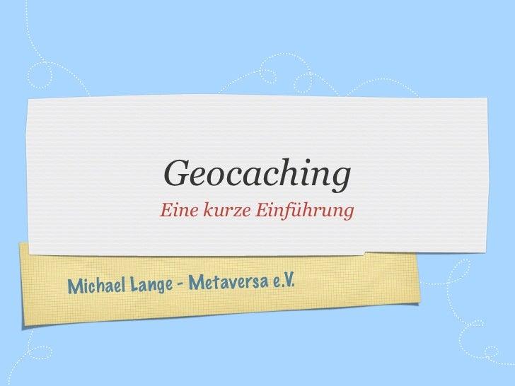 Geocaching               Eine kurze EinführungM ich ae l L a nge - Met ave rs a e.V.