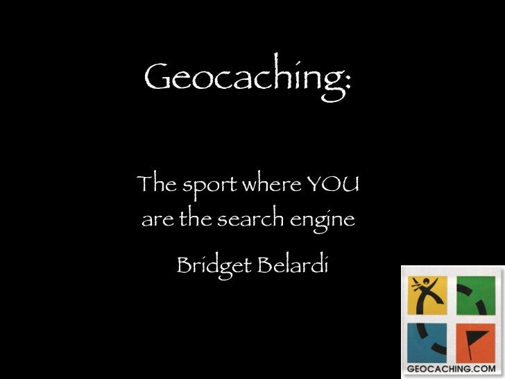 Geocaching: The sport where YOU are the search engine Bridget Belardi