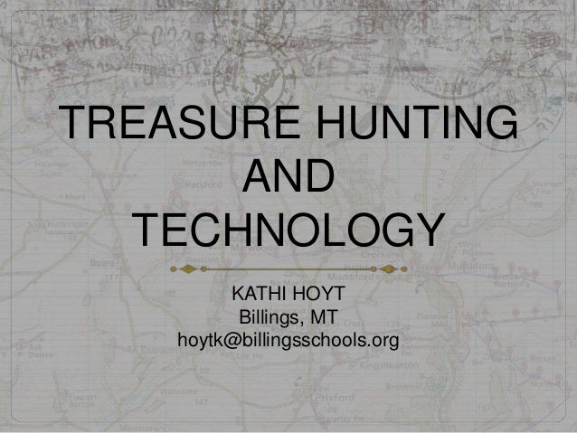 TREASURE HUNTINGANDTECHNOLOGYKATHI HOYTBillings, MThoytk@billingsschools.org