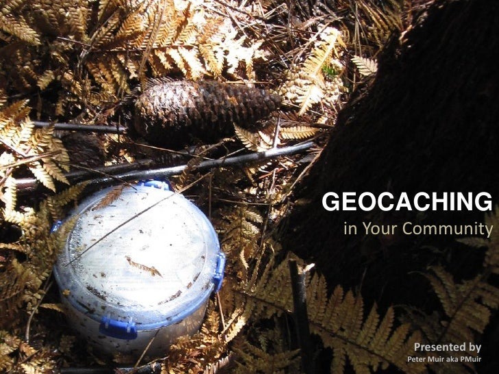 GEOCACHING in Your Community         Presented by        Peter Muir aka PMuir