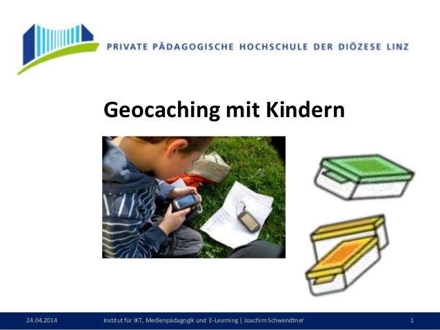 24.04.2014 1Institut für IKT, Medienpädagogik und E-Learning | Joachim Schwendtner Geocaching mit Kindern