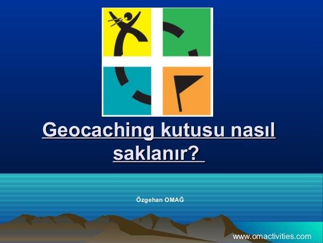 Geocaching kutusu nasılGeocaching kutusu nasıl saklanır?saklanır? Özgehan OMAĞ www.omactivities.com