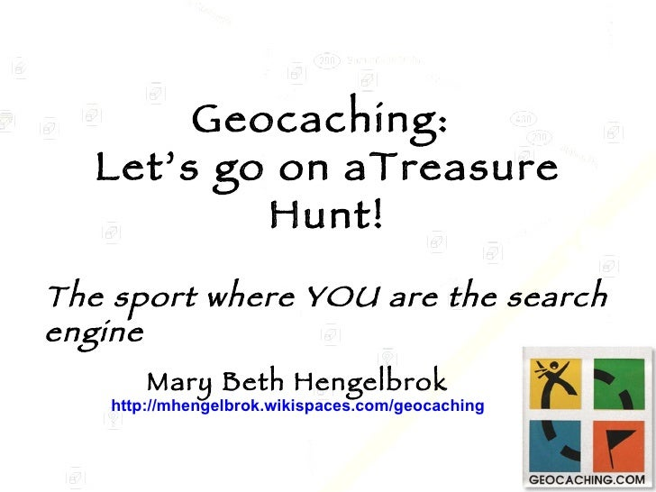 Geocaching:  Let's go on aTreasure Hunt! Mary Beth Hengelbrok http://mhengelbrok.wikispaces.com/geocaching The sport where...