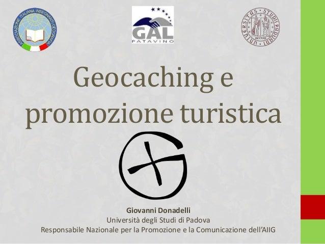Geocaching e promozione turistica Giovanni Donadelli Università degli Studi di Padova Responsabile Nazionale per la Promoz...