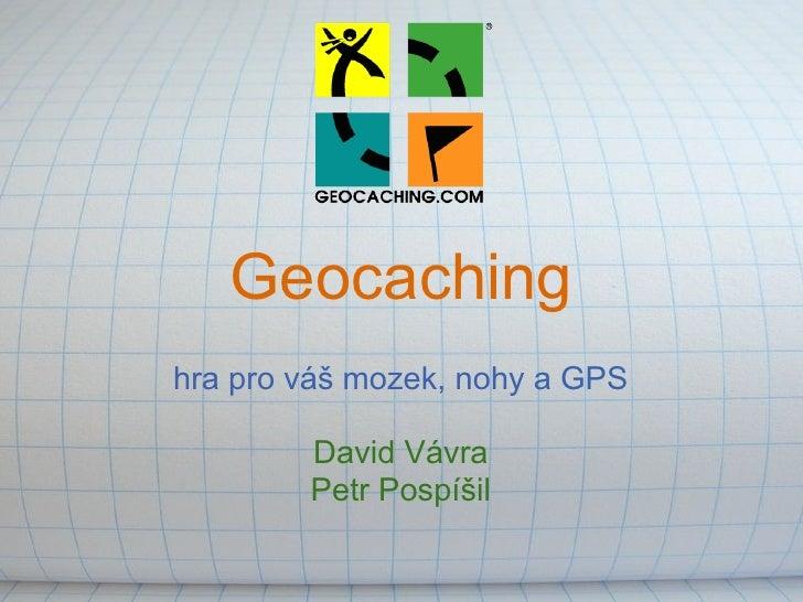 Geocachinghra pro váš mozek, nohy a GPS        David Vávra        Petr Pospíšil