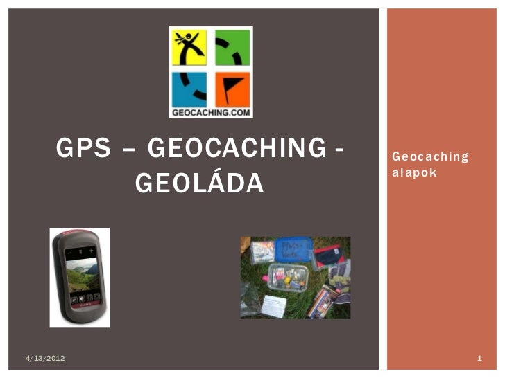 GPS – GEOCACHING -   Geocaching                           alapok           GEOLÁDA4/13/2012                               1