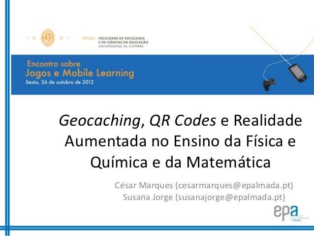Geocaching, QR Codes e Realidade Aumentada no Ensino da Física e   Química e da Matemática       César Marques (cesarmarqu...