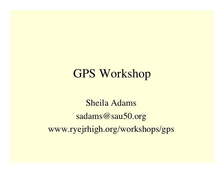GPS Workshop           Sheila Adams       sadams@sau50.org www.ryejrhigh.org/workshops/gps