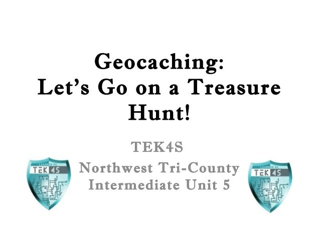 Geocaching: Let's Go on a Treasure Hunt! TEK4S Northwest Tri-County Intermediate Unit 5
