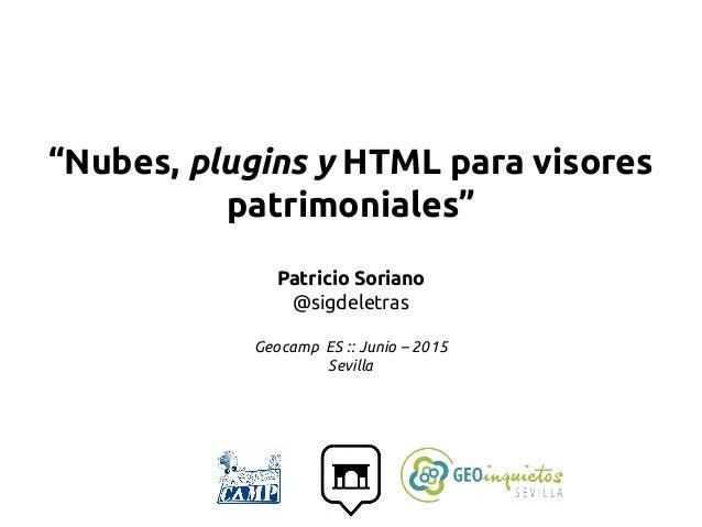 """""""Nubes, plugins y HTML para visores patrimoniales"""" Patricio Soriano @sigdeletras Geocamp ES :: Junio – 2015 Sevilla"""