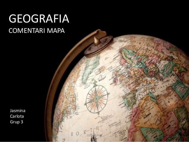 GEOGRAFIA  COMENTARI MAPA  Jasmina  Carlota  Grup 3  GEOGRAFIA