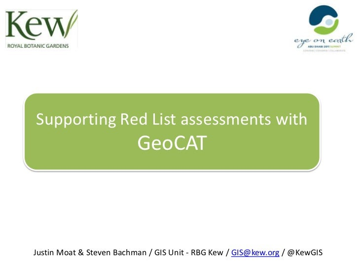 Supporting Red List assessments with                          GeoCATJustin Moat & Steven Bachman / GIS Unit - RBG Kew / GI...