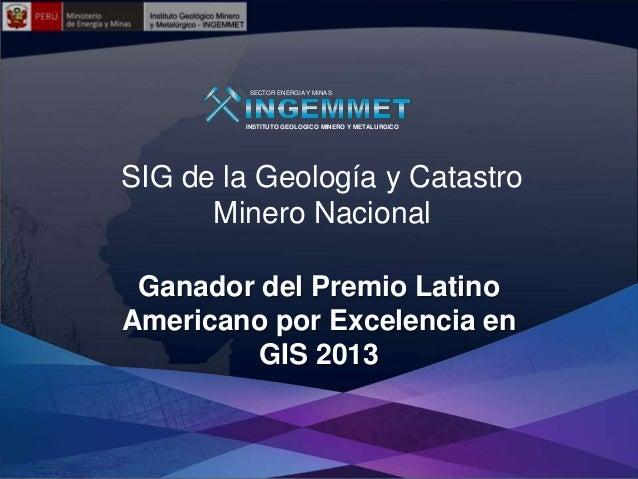 SECTOR ENERGIA Y MINAS  INSTITUTO GEOLOGICO MINERO Y METALURGICO  SIG de la Geología y Catastro Minero Nacional Ganador de...