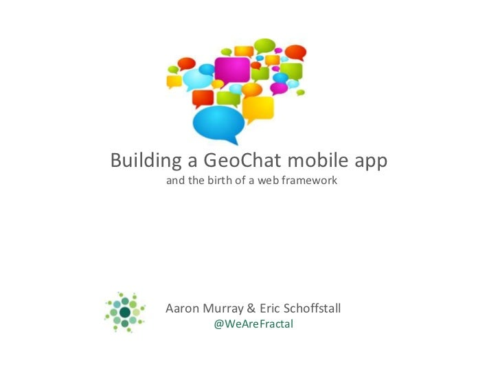 Building a GeoChat mobile app <br />and the birth of a web framework<br />Aaron Murray & Eric Schoffstall<br />@WeAreFract...