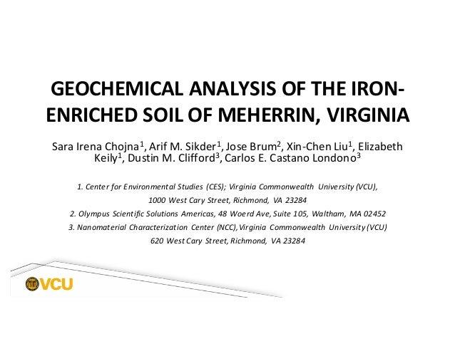 GEOCHEMICAL ANALYSIS OF THE IRON- ENRICHED SOIL OF MEHERRIN, VIRGINIA Sara Irena Chojna1, Arif M. Sikder1, Jose Brum2, Xin...