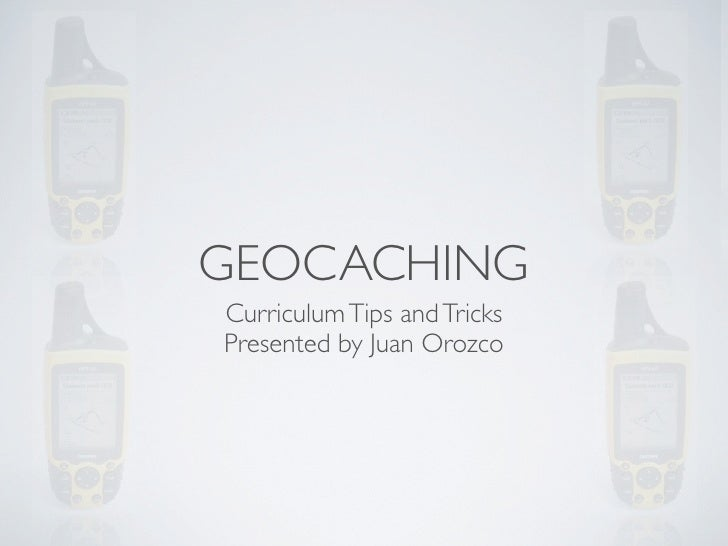 GEOCACHING Curriculum Tips and Tricks Presented by Juan Orozco