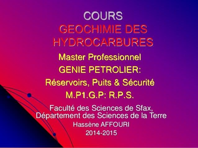 COURS GEOCHIMIE DES HYDROCARBURES Master Professionnel GENIE PETROLIER: Réservoirs, Puits & Sécurité M.P1.G.P: R.P.S. Facu...