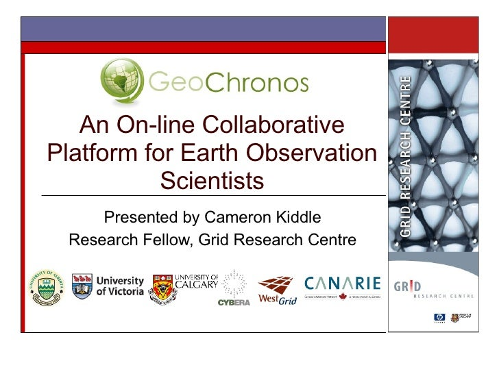 An On-line Collaborative Platform for Earth Observation Scientists Presented by Cameron Kiddle Research Fellow, Grid Resea...