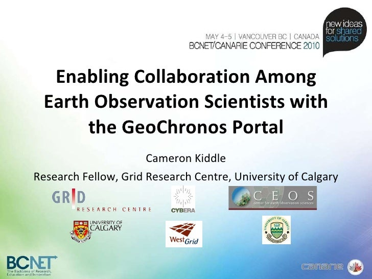 Enabling Collaboration Among Earth Observation Scientists with the GeoChronos Portal Cameron Kiddle Research Fellow, Grid ...