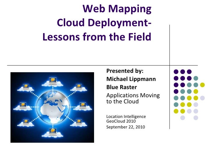 Web Mapping Cloud Deployment- Lessons from the Field<br />Presented by:<br />Michael Lippmann<br />Blue Raster<br />Applic...