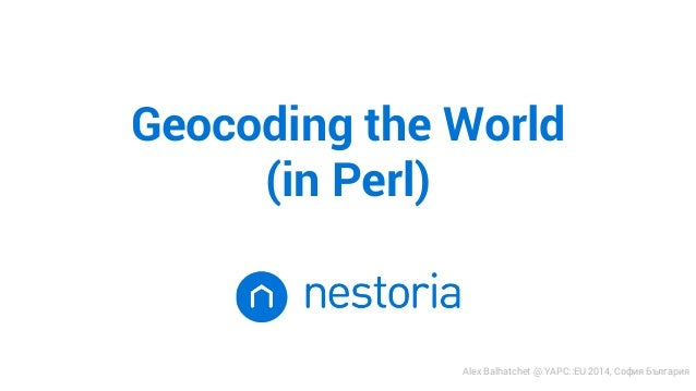 Geocoding the World  (in Perl)  Alex Balhatchet @ YAPC::EU 2014, София България