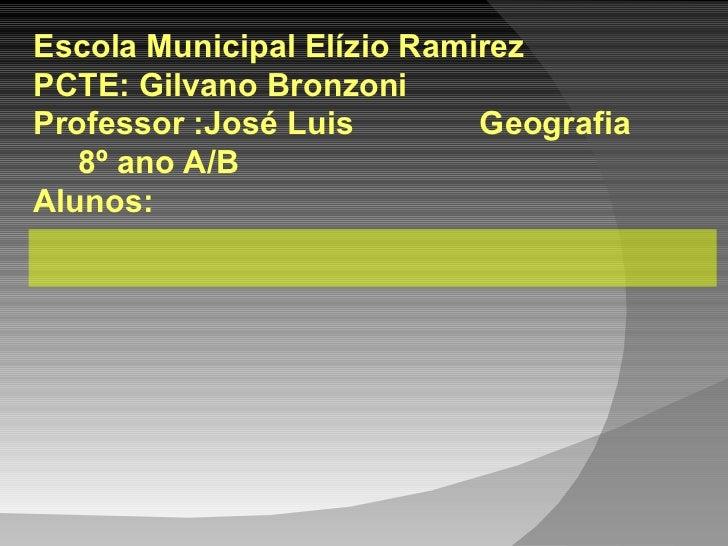 Escola Municipal Elízio Ramirez PCTE: Gilvano Bronzoni Professor :José Luis  Geografia  8º ano A/B  Alunos: