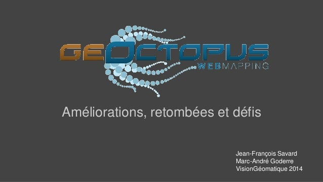 Améliorations, retombées et défis  Jean-François Savard  Marc-André Goderre  VisionGéomatique 2014
