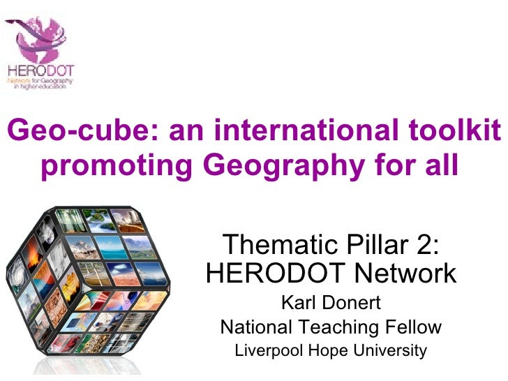 Geo-cube: an international toolkit promoting Geography for all  Thematic Pillar 2: HERODOT Network Karl Donert National Te...