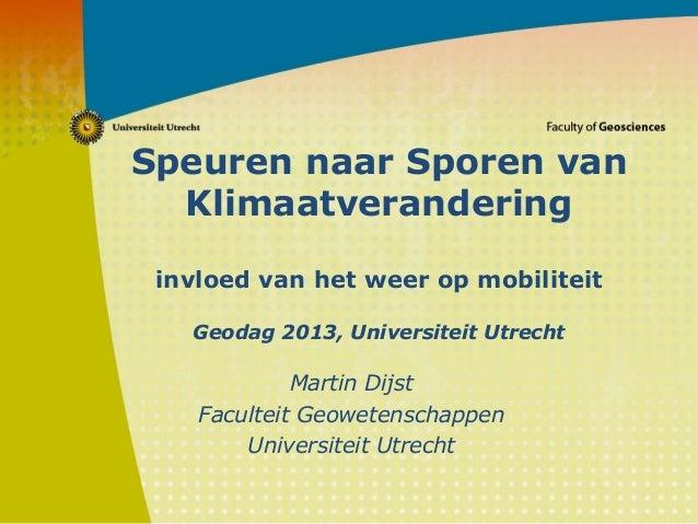 Speuren naar Sporen van Klimaatverandering invloed van het weer op mobiliteit Geodag 2013, Universiteit Utrecht Martin Dij...