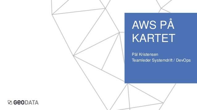 AWS PÅ KARTET Pål Kristensen Teamleder Systemdrift / DevOps