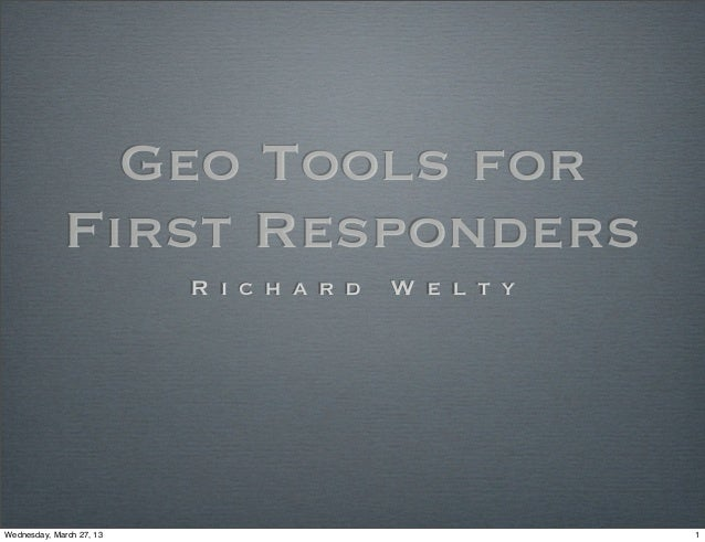 Geo Tools for             First Responders                          R i c h a r d   W e l t yWednesday, March 27, 13      ...