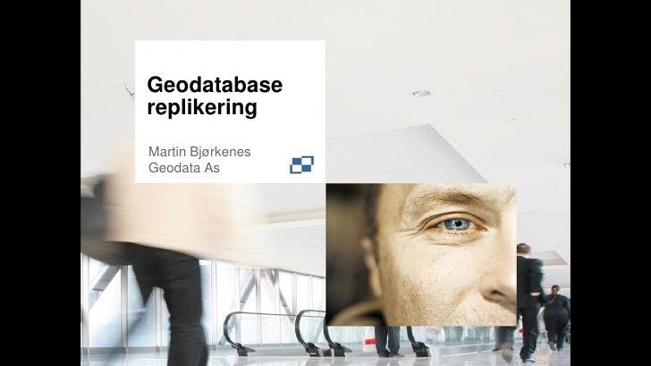 Geodatabase replikering Martin Bjørkenes Geodata As