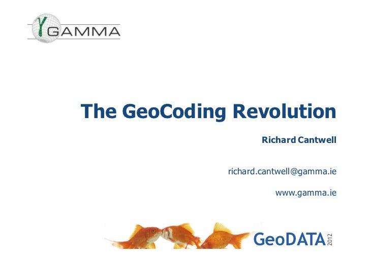 The GeoCoding Revolution                    Richard Cantwell             richard.cantwell@gamma.ie                       w...