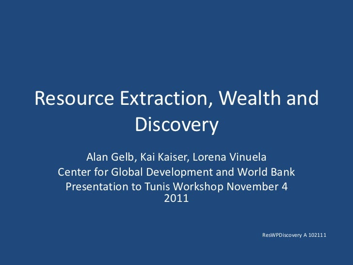 Resource Extraction, Wealth and          Discovery       Alan Gelb, Kai Kaiser, Lorena Vinuela  Center for Global Developm...